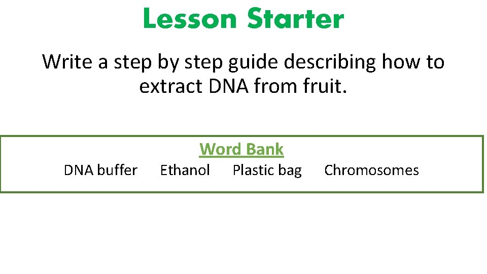 Lesson Starter Write a step by step guide describing how to extract DNA from