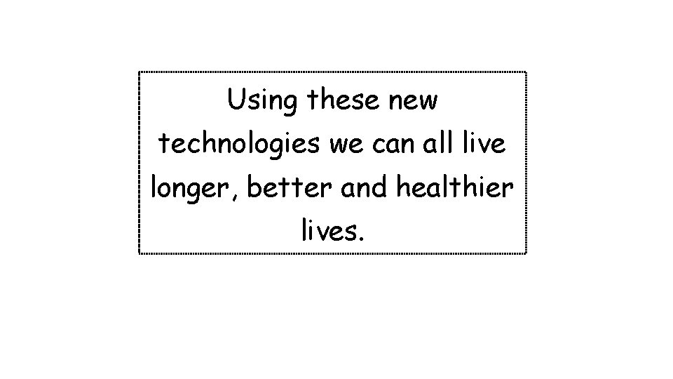 Using these new technologies we can all live longer, better and healthier lives.