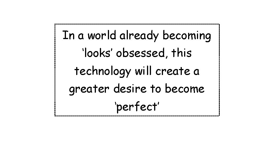 In a world already becoming 'looks' obsessed, this technology will create a greater desire