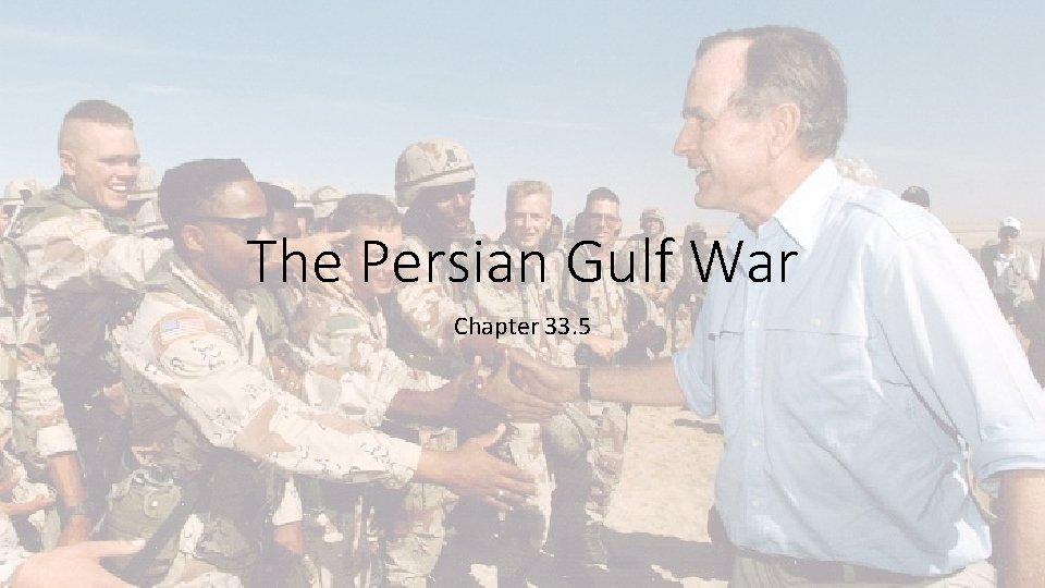 The Persian Gulf War Chapter 33. 5