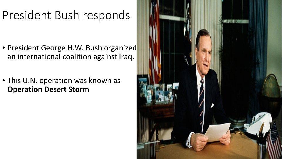 President Bush responds • President George H. W. Bush organized an international coalition against