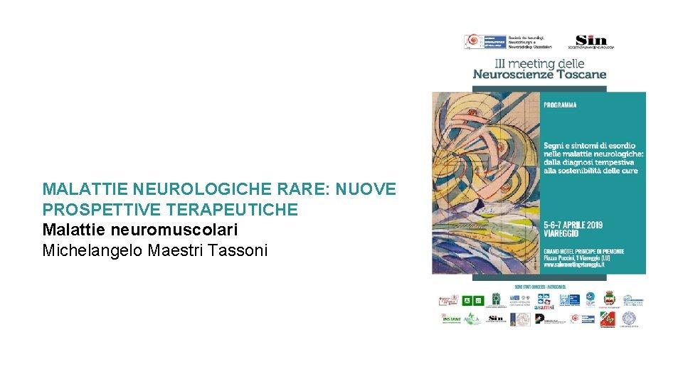 MALATTIE NEUROLOGICHE RARE: NUOVE PROSPETTIVE TERAPEUTICHE Malattie neuromuscolari Michelangelo Maestri Tassoni