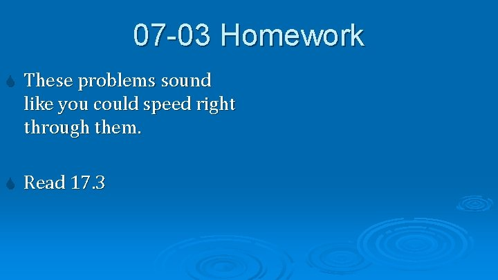 07 -03 Homework These problems sound like you could speed right through them. Read