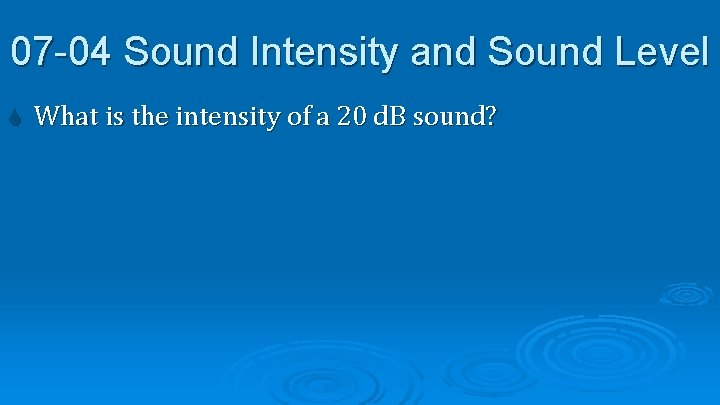 07 -04 Sound Intensity and Sound Level What is the intensity of a 20