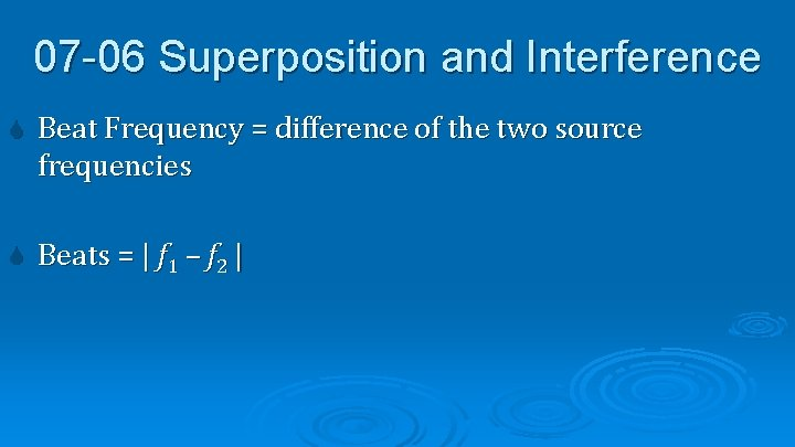 07 -06 Superposition and Interference Beat Frequency = difference of the two source frequencies