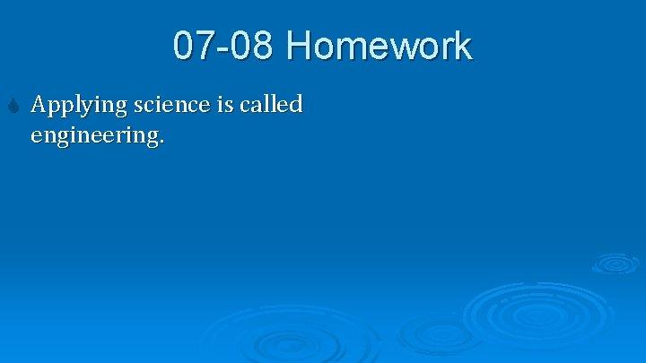 07 -08 Homework Applying science is called engineering.