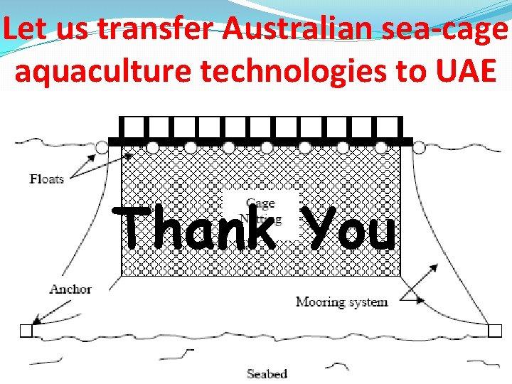 Let us transfer Australian sea-cage aquaculture technologies to UAE Thank You