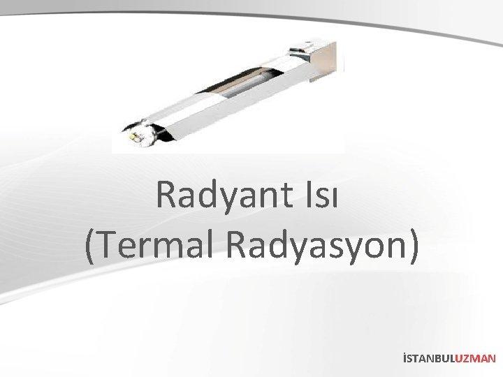 Radyant Isı (Termal Radyasyon) İSTANBULUZMAN