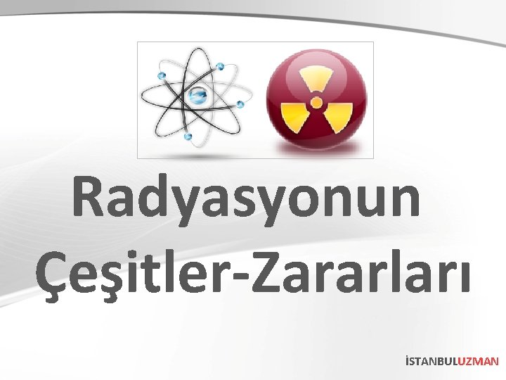 Radyasyonun Çeşitler-Zararları İSTANBULUZMAN