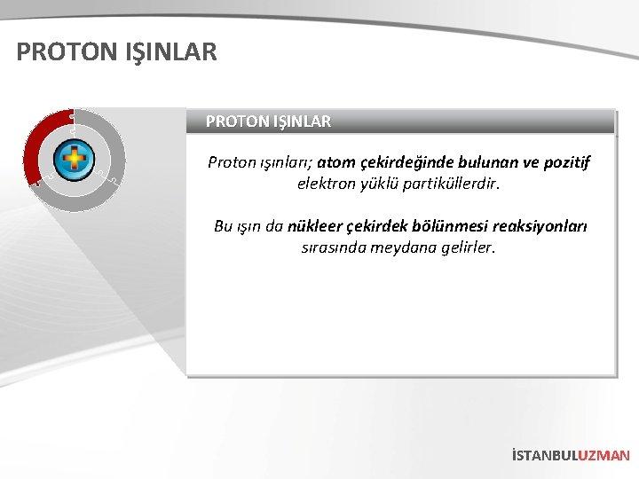 PROTON IŞINLAR Proton ışınları; atom çekirdeğinde bulunan ve pozitif elektron yüklü partiküllerdir. Bu ışın