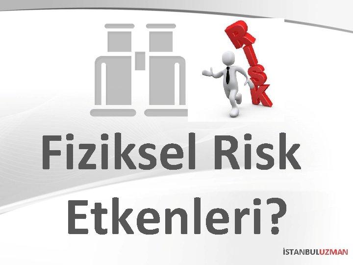 Fiziksel Risk Etkenleri? İSTANBULUZMAN