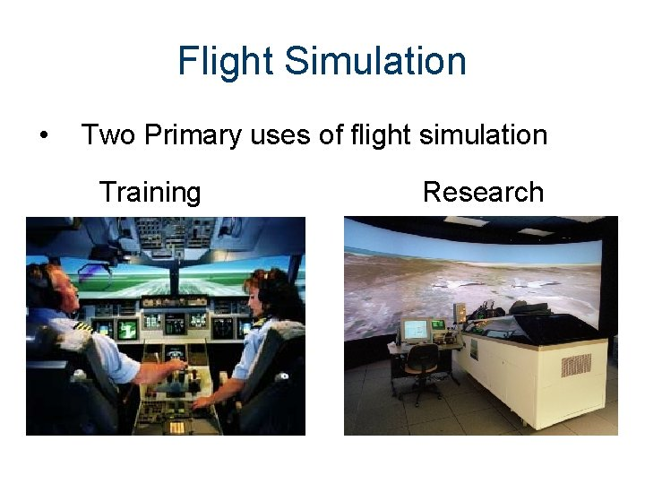Flight Simulation • Two Primary uses of flight simulation Training Research