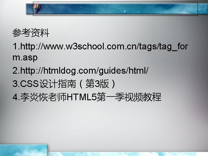 参考资料 1. http: //www. w 3 school. com. cn/tags/tag_for m. asp 2. http: //htmldog.