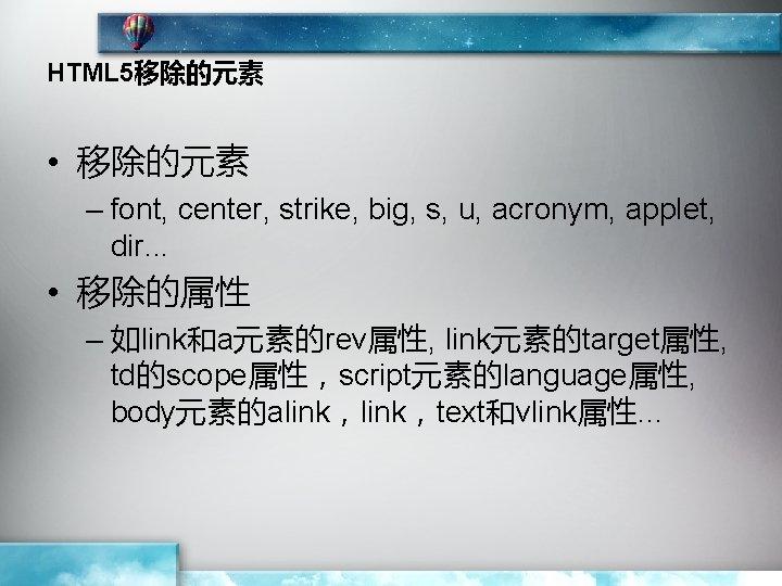 HTML 5移除的元素 • 移除的元素 – font, center, strike, big, s, u, acronym, applet, dir.