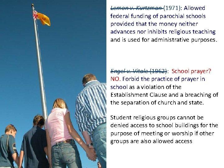 Lemon v. Kurtzman (1971): Allowed federal funding of parochial schools provided that the money