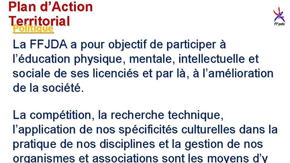 Plan d'Action Territorial Politique La FFJDA a pour objectif de participer à l'éducation physique,