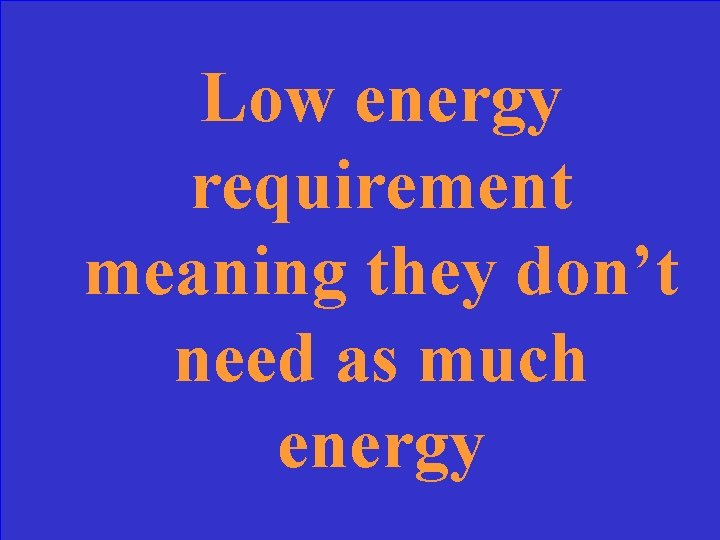Low energy requirement meaning they don't need as much energy