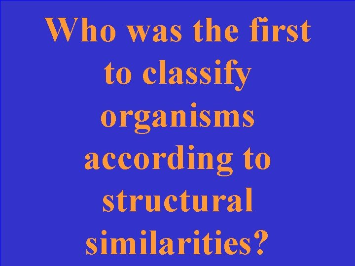 Who was the first to classify organisms according to structural similarities?
