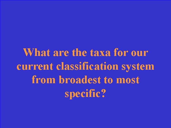 What are the taxa for our current classification system from broadest to most specific?