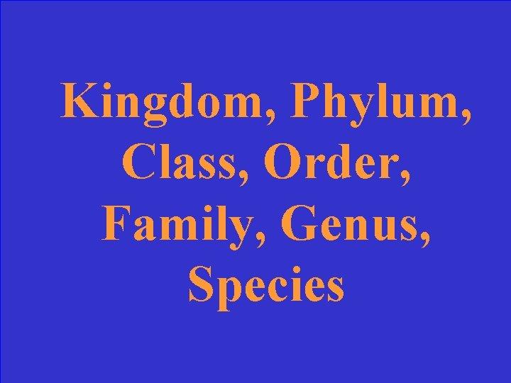 Kingdom, Phylum, Class, Order, Family, Genus, Species