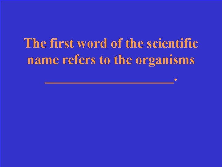 The first word of the scientific name refers to the organisms __________.