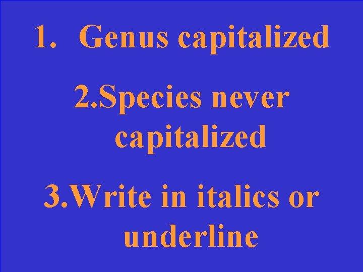 1. Genus capitalized 2. Species never capitalized 3. Write in italics or underline