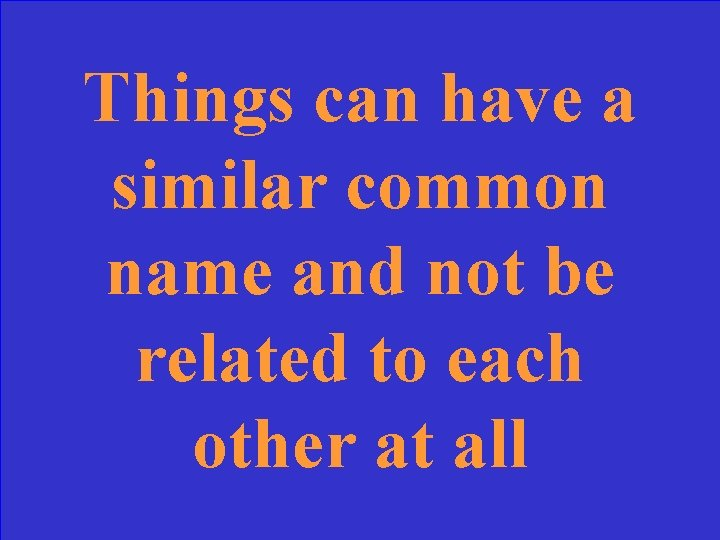 Things can have a similar common name and not be related to each other