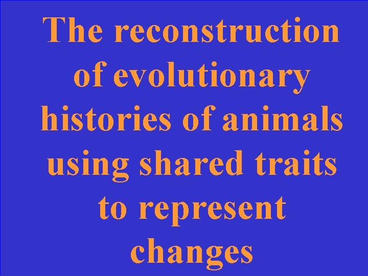 The reconstruction of evolutionary histories of animals using shared traits to represent changes