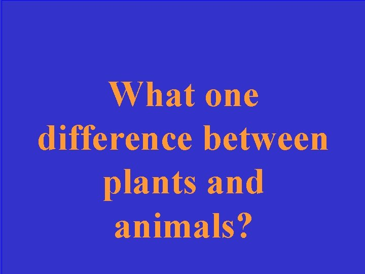 What one difference between plants and animals?