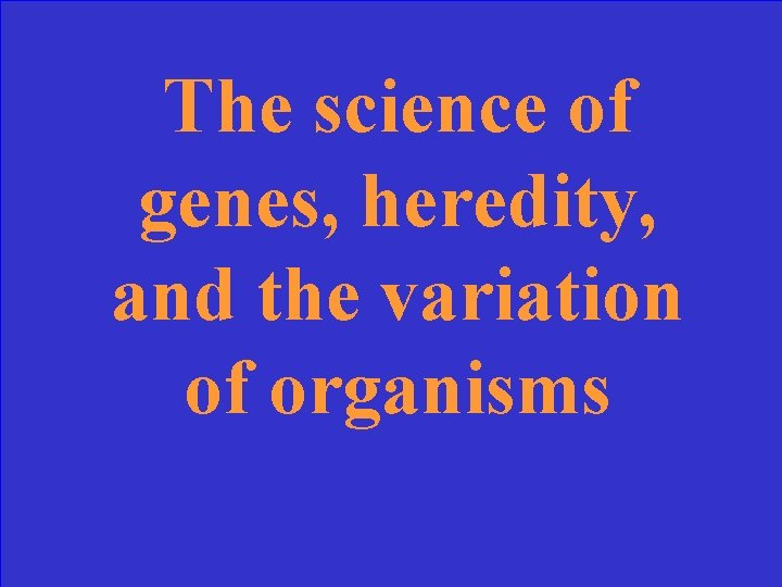The science of genes, heredity, and the variation of organisms