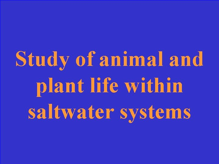 Study of animal and plant life within saltwater systems