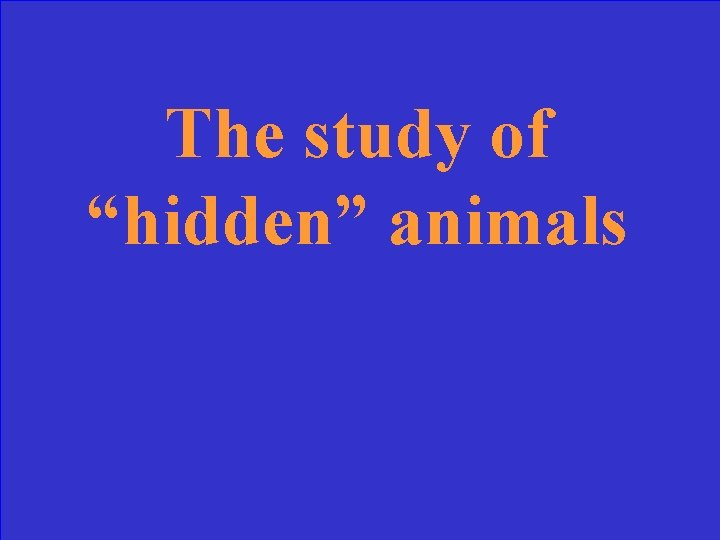 "The study of ""hidden"" animals"