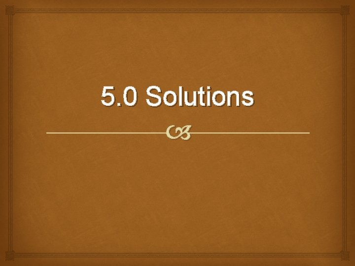 5. 0 Solutions