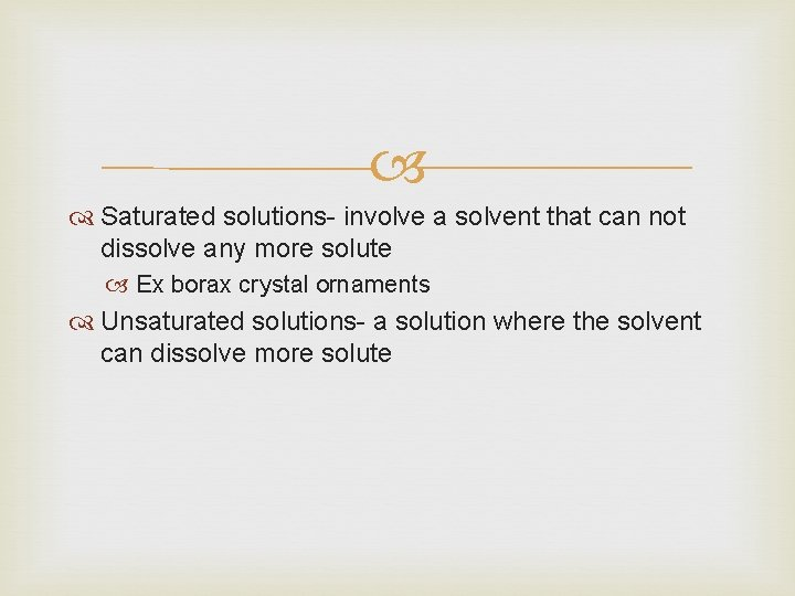Saturated solutions- involve a solvent that can not dissolve any more solute Ex