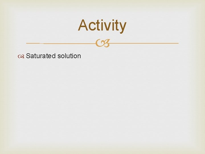 Activity Saturated solution