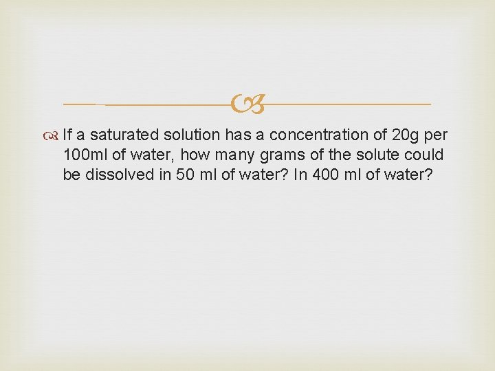 If a saturated solution has a concentration of 20 g per 100 ml