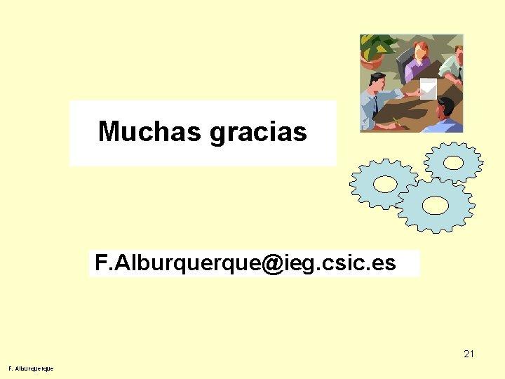 Muchas gracias F. Alburque@ieg. csic. es 21 F. Alburque