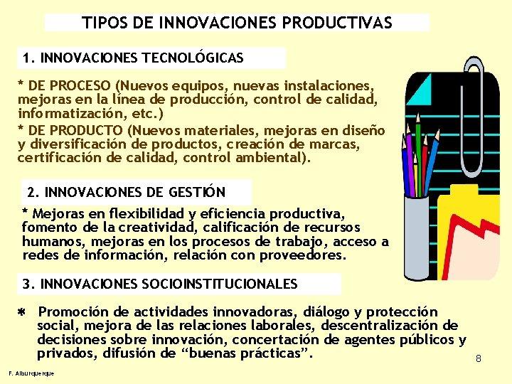 TIPOS DE INNOVACIONES PRODUCTIVAS 1. INNOVACIONES TECNOLÓGICAS * DE PROCESO (Nuevos equipos, nuevas instalaciones,