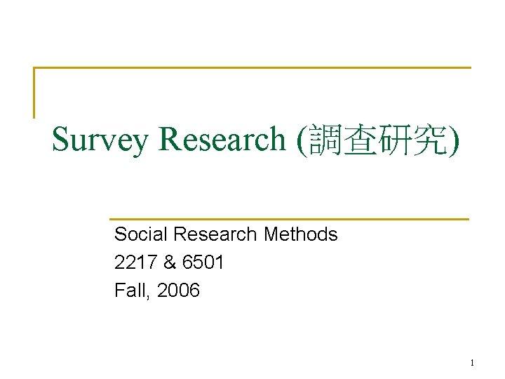 Survey Research (調查研究) Social Research Methods 2217 & 6501 Fall, 2006 1
