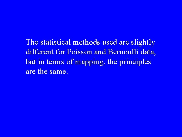 The statistical methods used are slightly different for Poisson and Bernoulli data, but in