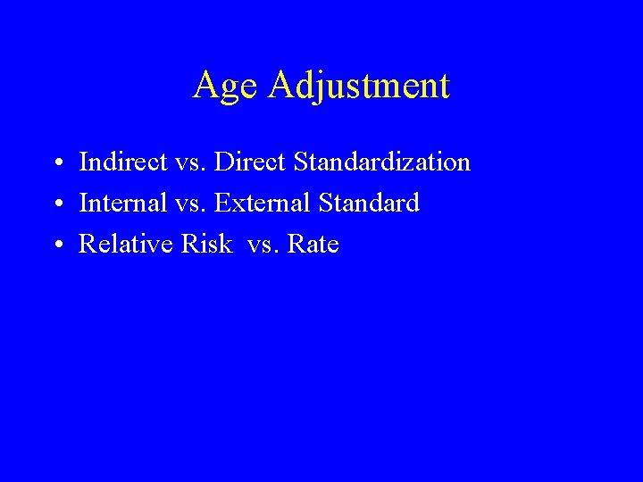 Age Adjustment • Indirect vs. Direct Standardization • Internal vs. External Standard • Relative