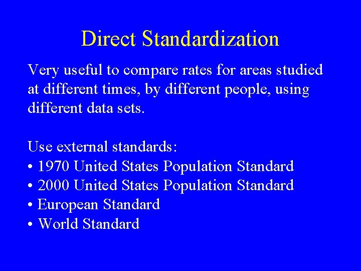 Direct Standardization Very useful to compare rates for areas studied at different times, by