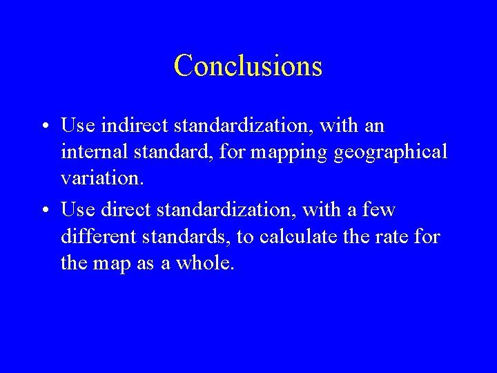 Conclusions • Use indirect standardization, with an internal standard, for mapping geographical variation. •