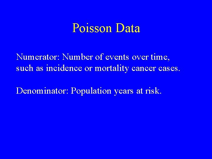 Poisson Data Numerator: Number of events over time, such as incidence or mortality cancer