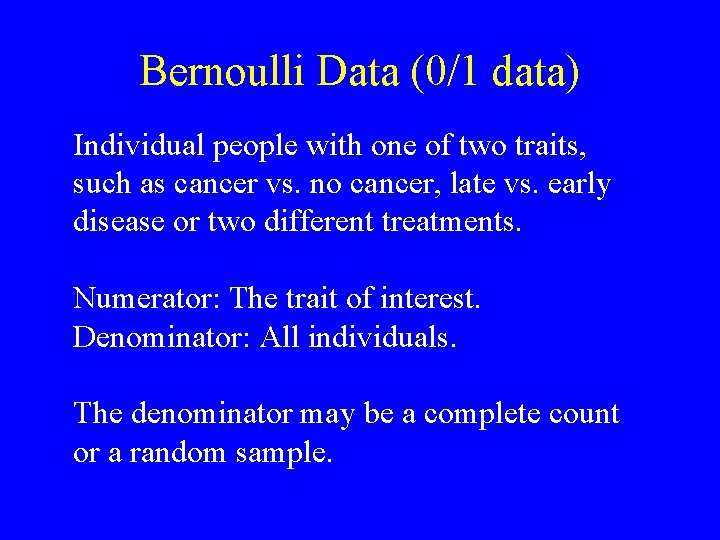 Bernoulli Data (0/1 data) Individual people with one of two traits, such as cancer
