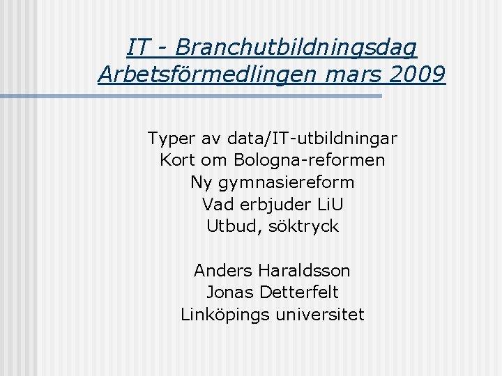 IT - Branchutbildningsdag Arbetsförmedlingen mars 2009 Typer av data/IT-utbildningar Kort om Bologna-reformen Ny gymnasiereform