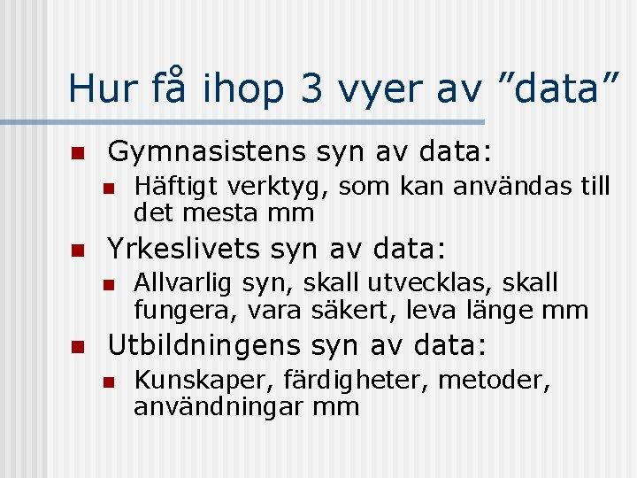"""Hur få ihop 3 vyer av """"data"""" n Gymnasistens syn av data: n n"""