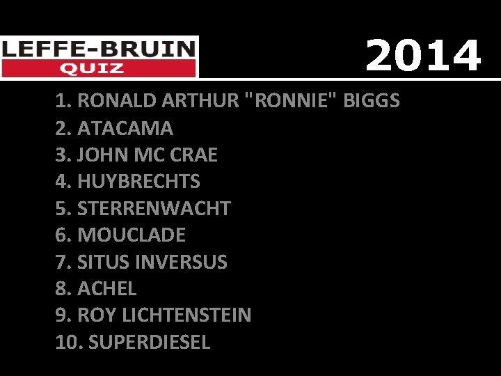 "2014 1. RONALD ARTHUR ""RONNIE"" BIGGS 2. ATACAMA 3. JOHN MC CRAE 4. HUYBRECHTS"