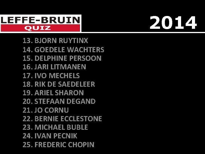 2014 13. BJORN RUYTINX 14. GOEDELE WACHTERS 15. DELPHINE PERSOON 16. JARI LITMANEN 17.
