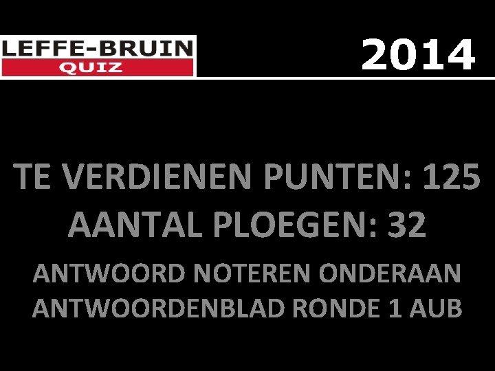 2014 TE VERDIENEN PUNTEN: 125 AANTAL PLOEGEN: 32 ANTWOORD NOTEREN ONDERAAN ANTWOORDENBLAD RONDE 1